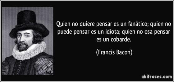 frase-quien-no-quiere-pensar-es-un-fanatico-quien-no-puede-pensar-es-un-idiota-quien-no-osa-pensar-es-francis-bacon-102363